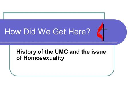 How Did We Get Here? History of the UMC and the issue of Homosexuality.