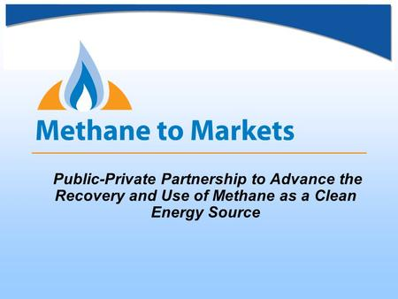 Public-Private Partnership to Advance the Recovery and Use of Methane as a Clean Energy Source.