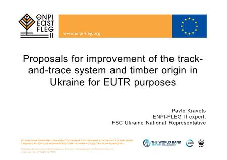 Proposals for improvement of the track-and-trace system and timber origin in Ukraine for EUTR purposes Pavlo Kravets ENPI-FLEG II expert, FSC Ukraine National.