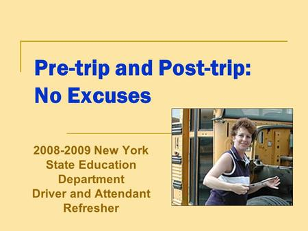 Pre-trip and Post-trip: No Excuses 2008-2009 New York State Education Department Driver and Attendant Refresher.