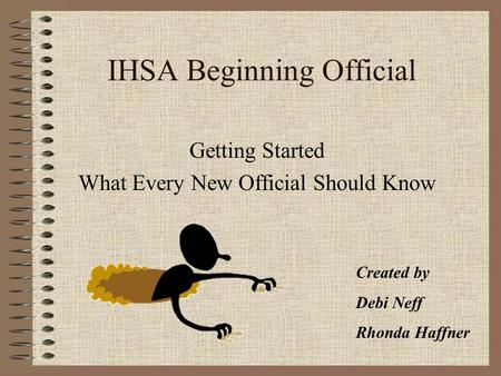 IHSA Beginning Official Getting Started What Every New Official Should Know Created by Debi Neff Rhonda Haffner.