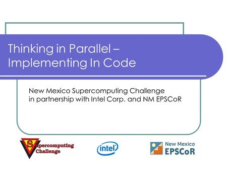 Thinking in Parallel – Implementing In Code New Mexico Supercomputing Challenge in partnership with Intel Corp. and NM EPSCoR.