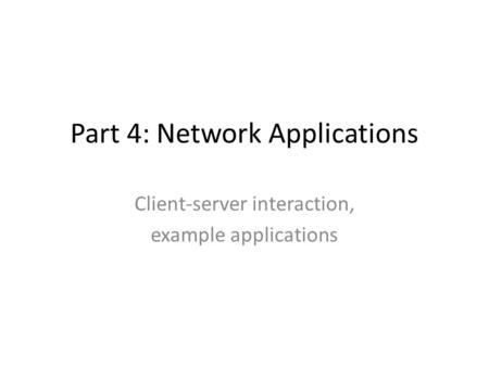 Part 4: Network Applications Client-server interaction, example applications.