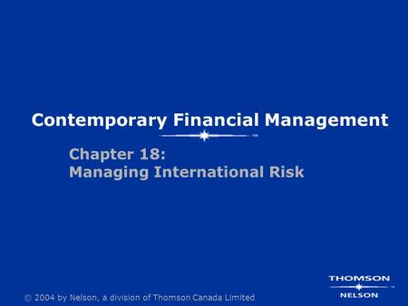 © 2004 by Nelson, a division of Thomson Canada Limited Chapter 18: Managing International Risk Contemporary Financial Management.