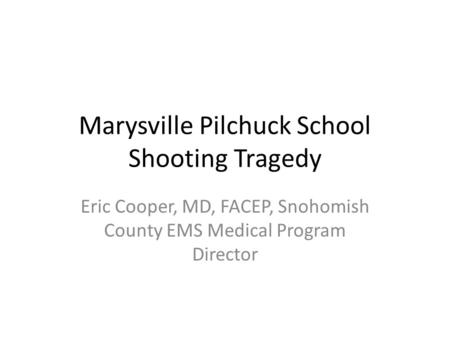 Marysville Pilchuck School Shooting Tragedy Eric Cooper, MD, FACEP, Snohomish County EMS Medical Program Director.