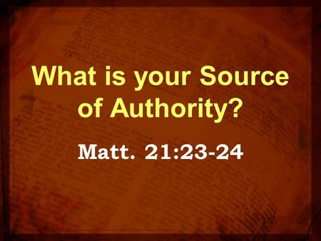 What is your Source of Authority? Matt. 21:23-24.