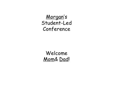 Morgan's Student-Led Conference Welcome Mom& Dad!.
