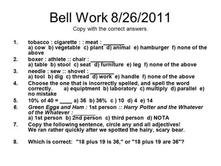 Bell Work 8/26/2011 Copy with the correct answers. 1.tobacco : cigarette : : meat : _______ a) cow b) vegetable c) plant d) animal e) hamburger f) none.