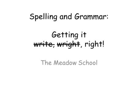 Spelling and Grammar: Getting it write, wright, right! The Meadow School.