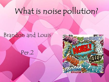 What is noise pollution? Brandon and Louis Per.2 Brandon and Louis Per.2.