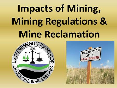 Impacts of Mining, Mining Regulations & Mine Reclamation.
