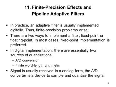 1 11. Finite-Precision Effects and Pipeline Adaptive Filters  In practice, an adaptive filter is usually implemented digitally. Thus, finite-precision.
