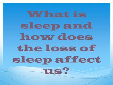 What is sleep and how does the loss of sleep affect us?