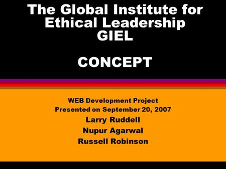 The Global Institute for Ethical Leadership GIEL CONCEPT WEB Development Project Presented on September 20, 2007 Larry Ruddell Nupur Agarwal Russell Robinson.