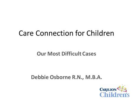 Care Connection for Children Our Most Difficult Cases Debbie Osborne R.N., M.B.A.