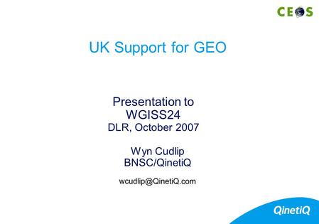Wyn Cudlip BNSC/QinetiQ Presentation to WGISS24 DLR, October 2007 UK Support for GEO.