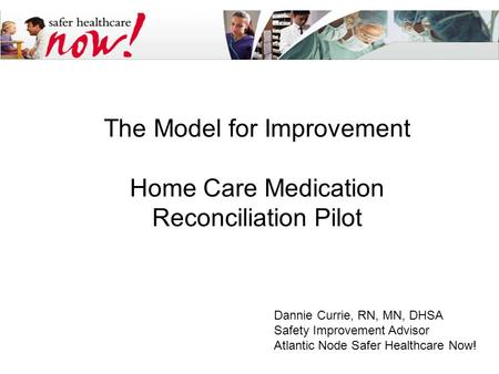 The Model for Improvement Home Care Medication Reconciliation Pilot Dannie Currie, RN, MN, DHSA Safety Improvement Advisor Atlantic Node Safer Healthcare.