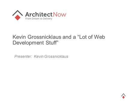 "Kevin Grossnicklaus and a ""Lot of Web Development Stuff"" Presenter: Kevin Grossnicklaus."