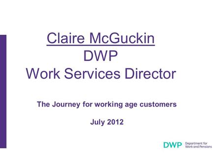 Claire McGuckin DWP Work Services Director The Journey for working age customers July 2012.