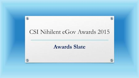 CSI Nihilent eGov Awards 2015 Awards Slate. Awardees Sustenance Projects 2015 (From 2010 CSI Nihilent e-Gov Project Category Awardees) S.NoNominationStateDepartment.