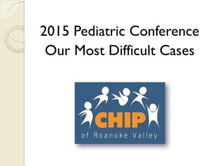 2015 Pediatric Conference Our Most Difficult Cases.