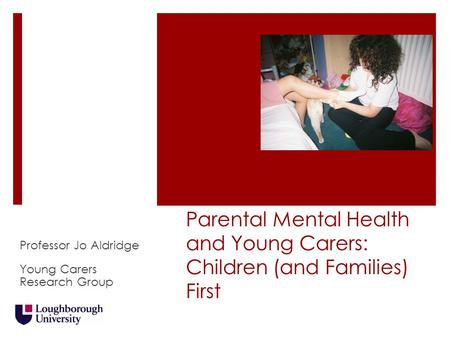 Parental Mental Health and Young Carers: Children (and Families) First Professor Jo Aldridge Young Carers Research Group.