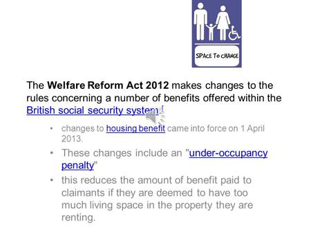 The Welfare Reform Act 2012 makes changes to the rules concerning a number of benefits offered within the British social security system. [ British social.