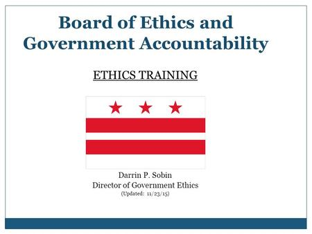 Board of Ethics and Government Accountability ETHICS TRAINING Presented by: Darrin P. Sobin Director of Government Ethics (Updated: 11/23/15)