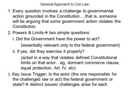 General Approach to Con Law: 1. Every question involves a challenge to governmental action grounded in the Constitution….that is, someone will be arguing.