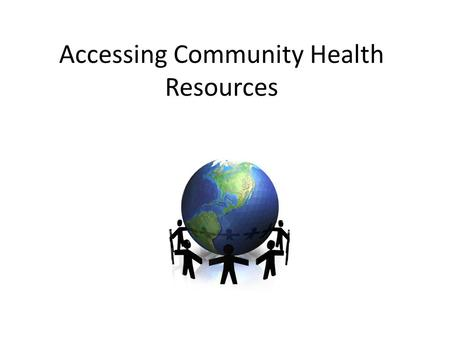 Accessing Community Health Resources. Community Health Resources: any person or place available in the area where you live that helps keep you healthy.