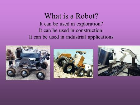 What is a Robot? It can be used in exploration? It can be used in construction. It can be used in industrial applications.