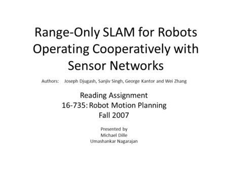 Range-Only SLAM for Robots Operating Cooperatively with Sensor Networks Authors: Joseph Djugash, Sanjiv Singh, George Kantor and Wei Zhang Reading Assignment.