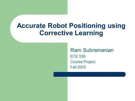 Accurate Robot Positioning using Corrective Learning Ram Subramanian ECE 539 Course Project Fall 2003.