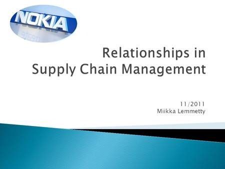 11/2011 Miikka Lemmetty.  Nokia company information  Supply chain structure  Kraljic's Matrix & Relationships  Comparison with Apple  Negative Impact.