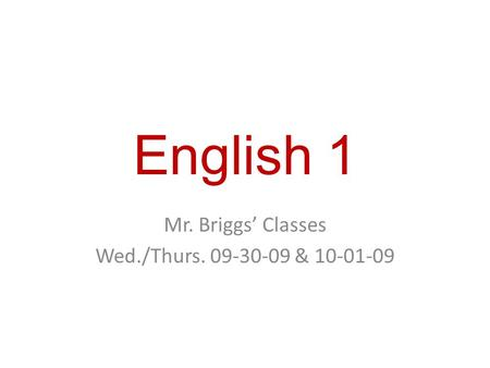 English 1 Mr. Briggs' Classes Wed./Thurs. 09-30-09 & 10-01-09.