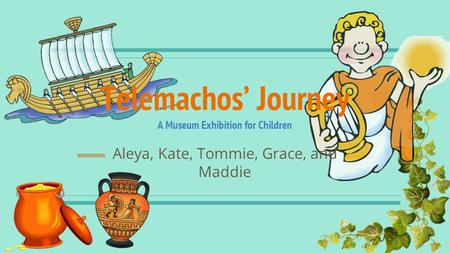 Telemachos' Journey A Museum Exhibition for Children Aleya, Kate, Tommie, Grace, and Maddie.
