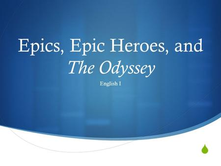  Epics, Epic Heroes, and The Odyssey English I. Mythology  Mythology is the the study of myths, or stories that symbolize basic truths about life. 