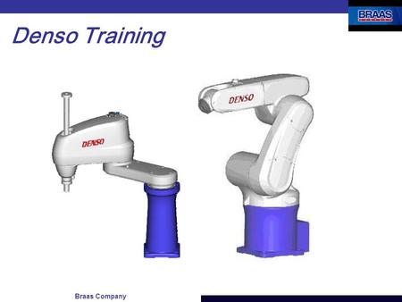 Braas Company Denso Training. Denso Training - Agenda Hardware Overview Jogging the robot Teaching Positions (using the Teach Pendant) Configuring the.