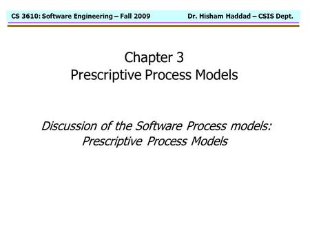 CS 3610: Software Engineering – Fall 2009 Dr. Hisham Haddad – CSIS Dept. Chapter 3 Prescriptive Process Models Discussion of the Software Process models: