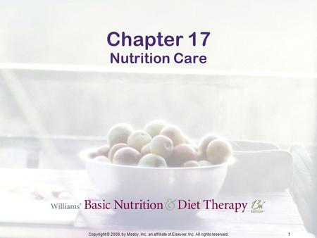 Copyright © 2009, by Mosby, Inc. an affiliate of Elsevier, Inc. All rights reserved.1 Chapter 17 Nutrition Care.