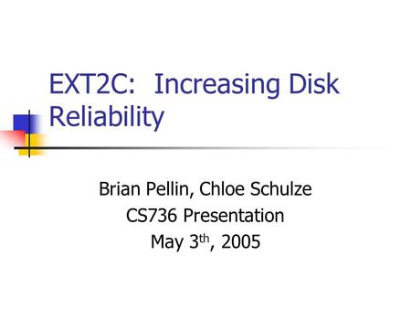 EXT2C: Increasing Disk Reliability Brian Pellin, Chloe Schulze CS736 Presentation May 3 th, 2005.