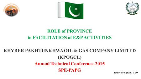 ROLE of PROVINCE in FACILITATION of E&P ACTIVITIES KHYBER PAKHTUNKHWA OIL & GAS COMPANY LIMITED (KPOGCL) Annual Technical Conference-2015 SPE-PAPG Razi.