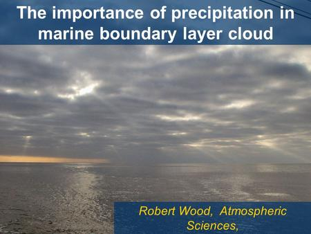 Robert Wood, Atmospheric Sciences, University of Washington The importance of precipitation in marine boundary layer cloud.