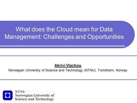 What does the Cloud mean for Data Management: Challenges and Opportunities Akrivi Vlachou Norwegian University of Science and Technology (NTNU), Trondheim,