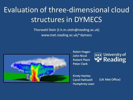 Evaluation of three-dimensional cloud structures in DYMECS Robin Hogan John Nicol Robert Plant Peter Clark Kirsty Hanley Carol Halliwell Humphrey Lean.