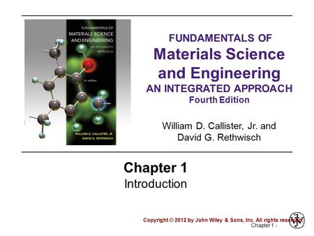 Chapter 1 - Chapter 1 Introduction Copyright © 2012 by John Wiley & Sons, Inc. All rights reserved. FUNDAMENTALS OF Materials Science and Engineering AN.