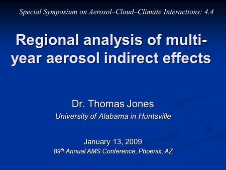 Regional analysis of multi- year aerosol indirect effects Dr. Thomas Jones University of Alabama in Huntsville January 13, 2009 89 th Annual AMS Conference,