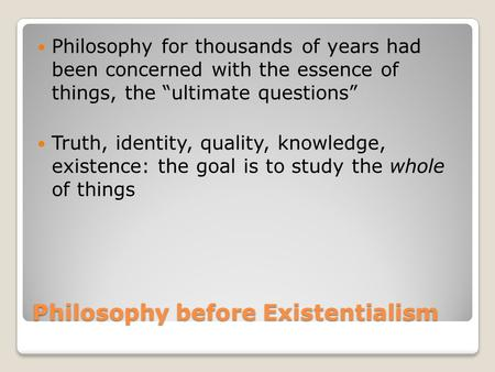 "Philosophy before Existentialism Philosophy for thousands of years had been concerned with the essence of things, the ""ultimate questions"" Truth, identity,"