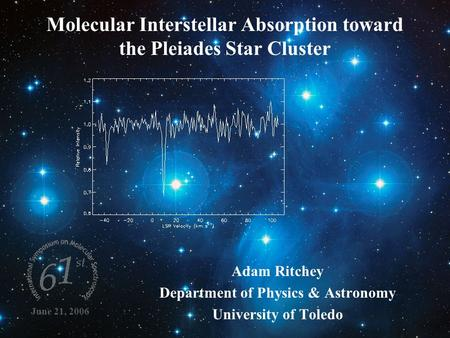 Molecular Interstellar Absorption toward the Pleiades Star Cluster Adam Ritchey Department of Physics & Astronomy University of Toledo June 21, 2006.