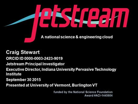 A national science & engineering cloud funded by the National Science Foundation Award #ACI-1445604 Craig Stewart ORCID ID 0000-0003-2423-9019 Jetstream.